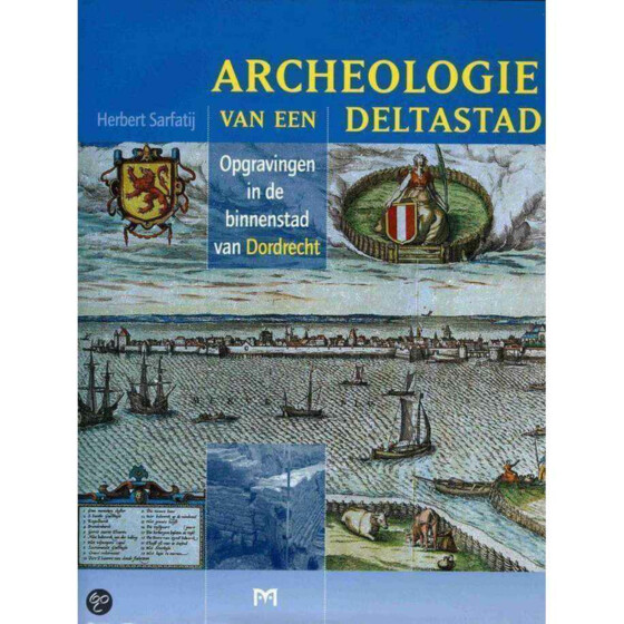 Archeologie van een deltastad, opgravingen in de binnenstad van Dordrecht
